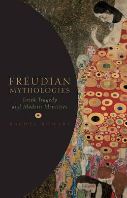 Freudian Mythologies Greek Tragedy and Modern Identities by Rachel (Northcliffe Professor of Modern English Literature, University College London) Bowlby