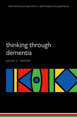 Thinking Through Dementia by Julian C. (Consultant in Old Age Psychiatry,  Northumbria Healthcare NHS Foundation Trust, and Honorary Professor of Ph Hughes