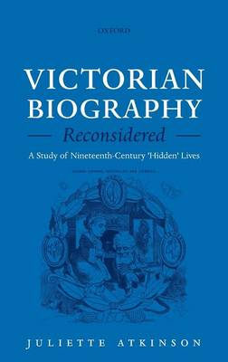 Victorian Biography Reconsidered A Study of Nineteenth-Century 'Hidden' Lives by Juliette (British Academy Post-Doctoral Research Fellow, University College London) Atkinson