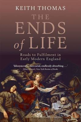 The Ends of Life Roads to Fulfilment in Early Modern England by Keith (Fellow of All Souls College, Oxford) Thomas