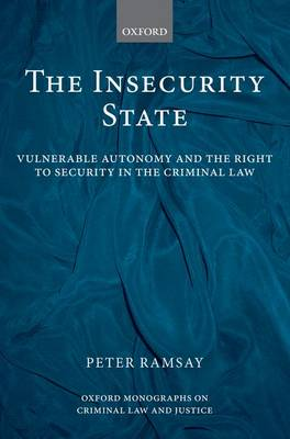 The Insecurity State Vulnerable Autonomy and the Right to Security in the Criminal Law by Peter (Senior Lecturer in Law, London School of Economics) Ramsay