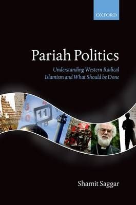 Pariah Politics Understanding Western Radical Islamism and What Should be Done by Shamit (Professor of Political Science, University of Sussex; Visiting Professor of Public Policy, University of Toront Saggar