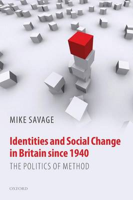 Identities and Social Change in Britain since 1940 The Politics of Method by Mike Savage