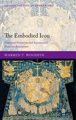 The Embodied Icon Liturgical Vestments and Sacramental Power in Byzantium by Warren T. (Kallinikeion Assistant Professor, Queens College, City University of New York) Woodfin