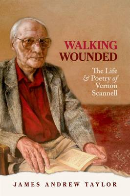Walking Wounded The Life and Poetry of Vernon Scannell by James Andrew Taylor