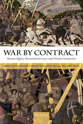 War by Contract Human Rights, Humanitarian Law, and Private Contractors by Francesco (Professor of International Law and Human Rights and Co-Director of the Academy of European Law EUI) Francioni