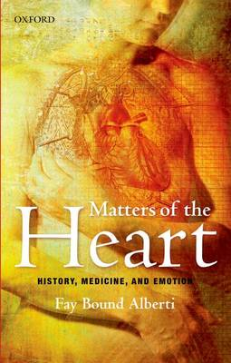 Matters of the Heart History, Medicine, and Emotion by Fay Bound Alberti