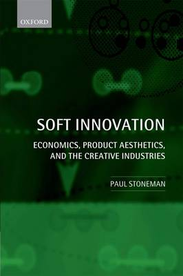 Soft Innovation Economics, Product Aesthetics, and the Creative Industries by Paul Stoneman