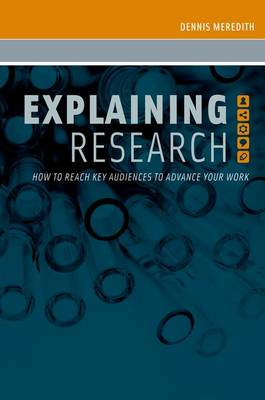Explaining Research How to Reach Key Audiences to Advance Your Work by Dennis (Freelance Writer and Research Communication Consultant) Meredith