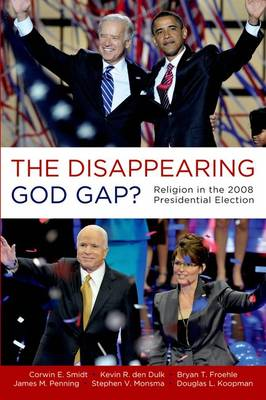 The Disappearing God Gap? Religion in the 2008 Presidential Election by Corwin E. Smidt, Kevin den Dulk, Bryan Froehle, James Penning