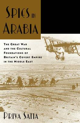 Spies in Arabia The Great War and the Cultural Foundations of Britain's Covert Empire in the Middle East by Priya (Assistant Professor of History, Stanford University) Satia