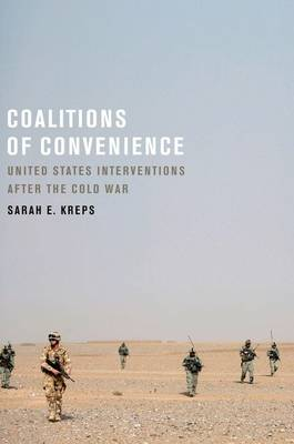 Coalitions of Convenience United States Military Interventions after the Cold War by Sarah E. (Assistant Professor of Government, Cornell University) Kreps