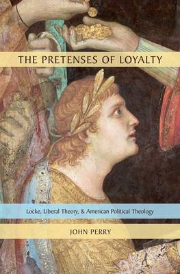 The Pretenses of Loyalty Locke, Liberal Theory, and American Political Theology by John Perry