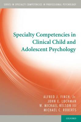 Specialty Competencies in Clinical Child and Adolescent Psychology by Alfred J., PhD, ABPP, Jr. Finch, John E. Lochman, W. Michael, PhD, ABPP, III Nelson, Michael C. Roberts