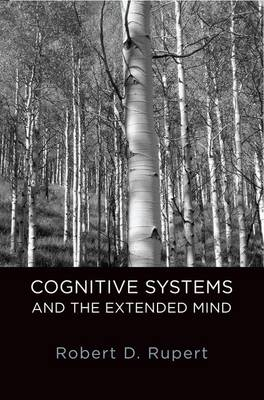 Cognitive Systems and the Extended Mind by Robert D. (Assistant Professor of Philosophy, University of Colorado) Rupert