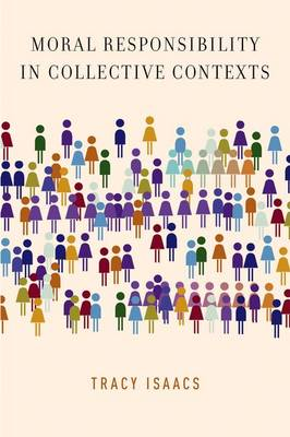 Moral Responsibility in Collective Contexts by Tracy (Associate Professor of Philosophy, University of Western Ontario) Isaacs