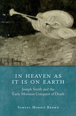 In Heaven as It Is on Earth Joseph Smith and the Early Mormon Conquest of Death by Samuel Morris (Assistant Professor of Pulmonary and Critical Medicine, University of Utah) Brown
