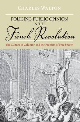 Policing Public Opinion in the French Revolution The Culture of Calumny and the Problem of Free Speech by Charles (Assistant Professor of History, Yale University , USA) Walton