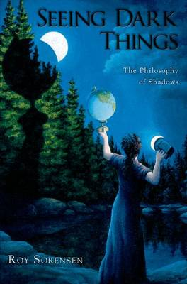 Seeing Dark Things The Philosophy of Shadows by Roy (Professor of Philosophy, Dartmouth College) Sorensen
