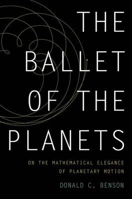 The Ballet of the Planets A Mathematician's Musings on the Elegance of Planetary Motion by Donald C. Benson