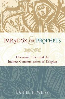 Paradox and the Prophets Hermann Cohen and the Indirect Communication of Religion by Daniel H. (Polonsky-Coexist Lecturer in Jewish Studies, Cambridge University) Weiss