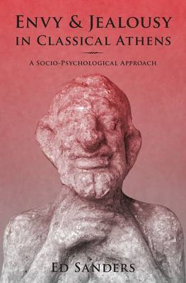 Envy and Jealousy in Classical Athens A Socio-Psychological Approach by Ed Sanders