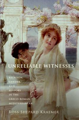 Unreliable Witnesses Religion, Gender, and History in the Greco-Roman Mediterranean by Ross Shepard Kraemer