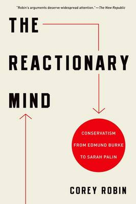 The Reactionary Mind Conservatism from Edmund Burke to Sarah Palin by Corey (Associate Professor of Political Science, Brooklyn College and Graduate Center, CUNY) Robin