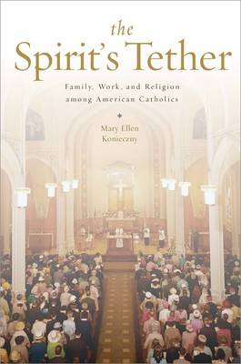 The Spirit's Tether Family, Work, and Religion among American Catholics by Mary Ellen (Assistant Professor of Sociology, University of Notre Dame) Konieczny