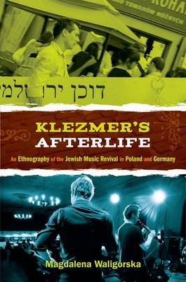 Klezmer's Afterlife An Ethnography of the Jewish Music Revival in Poland and Germany by Magdalena (Assistant Professor of East European History and Culture, University of Bremen) Waligorska