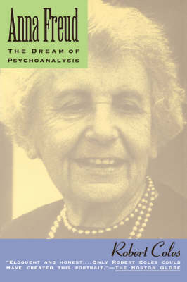 Anna Freud The Dream Of Psychoanalysis by Robert Coles
