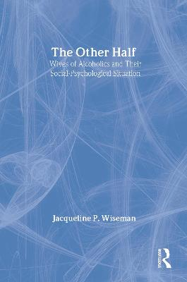 The Other Half Wives of Alcoholics and Their Social-Psychological Situation by Jacqueline P. Wiseman