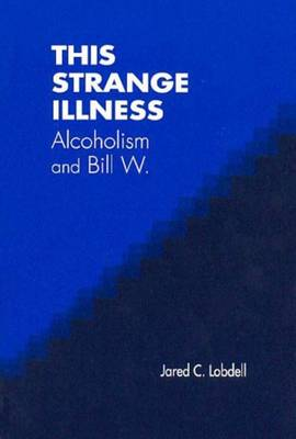 This Strange Illness Alcoholism and Bill W. by Jared C. Lobdell