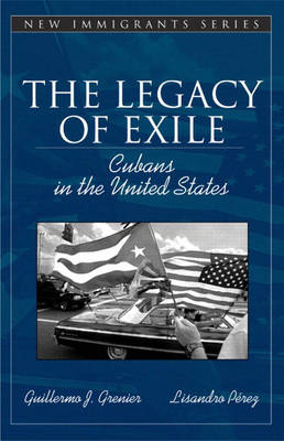 The Legacy of Exile Cubans in the United States (Part of the Allyn & Bacon New Immigrants Series) by Guillermo J. Grenier, Lisandro Perez, Nancy Foner