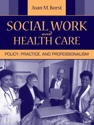 Social Work and Health Care Policy, Practice, and Professionalism by Joan M. Borst