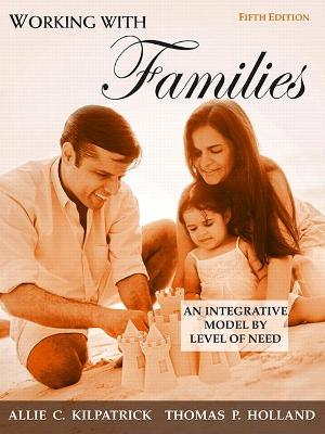 Working with Families An Integrative Model by Level of Need by Allie C. Kilpatrick, Thomas P. Holland