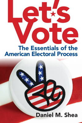 Let's Vote The Essentials of the American Electoral Process by Daniel M. Shea