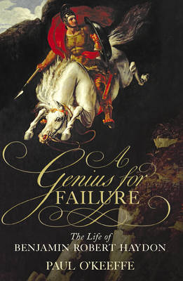 A Genius for Failure The Life of Benjamin Robert Haydon by Paul O'Keeffe
