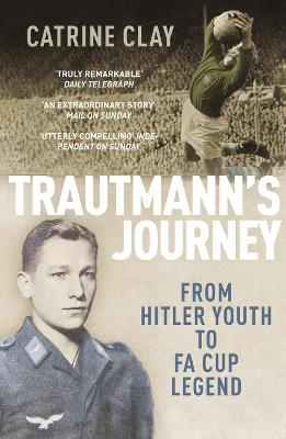 Trautmann's Journey : From Hitler Youth to FA Cup Legend by Catrine Clay