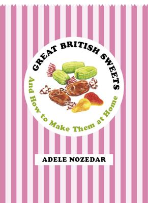 Great British Sweets And How to Make Them at Home by Adele Nozedar