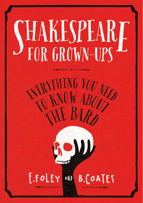 Shakespeare for Grown-ups Everything You Need to Know About the Bard by Elizabeth Foley, Beth Coates