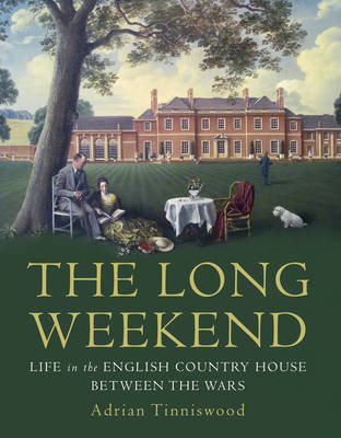 The Long Weekend Life in the English Country House Between the Wars by Adrian Tinniswood
