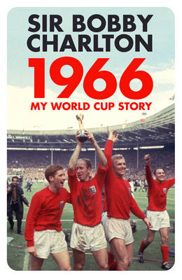 1966 My World Cup Story by Sir Bobby Charlton