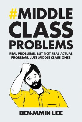 Middle Class Problems Problems but Not Real Actual Problems, Just Middle Class Ones by Benjamin Lee