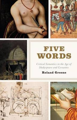 Five Words Critical Semantics in the Age of Shakespeare and Cervantes by Roland Greene