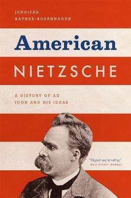 American Nietzsche A History of an Icon and His Ideas by Jennifer Ratner-Rosenhagen
