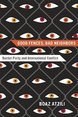 Good Fences, Bad Neighbors Border Fixity and International Conflict by Boaz Atzili