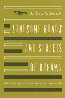 Lonesome Roads and Streets of Dreams Place, Mobility, and Race in Jazz of the 1930s and '40s by Andrew S. Berish