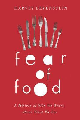 Fear of Food A History of Why We Worry About What We Eat by Harvey A. Levenstein
