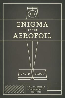 The Enigma of the Aerofoil Rival Theories in Aerodynamics, 1909-1930 by David Bloor